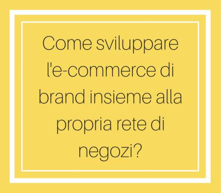 Copy of Come sviluppare l'e-commerce di brand insieme alla propria rete di negozi_